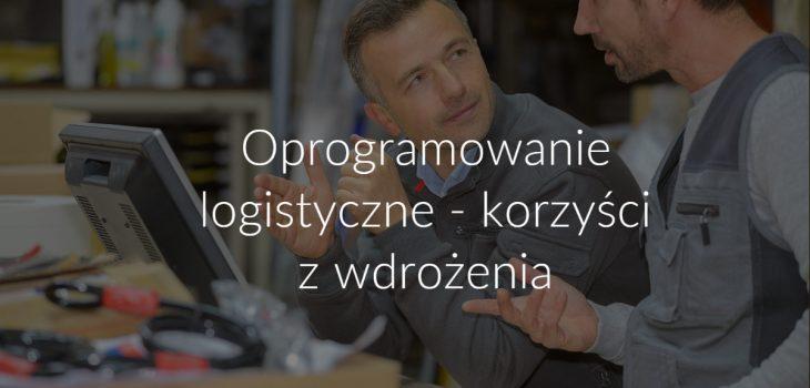 Oprogramowanie logistyczne - korzyści z wdrożenia